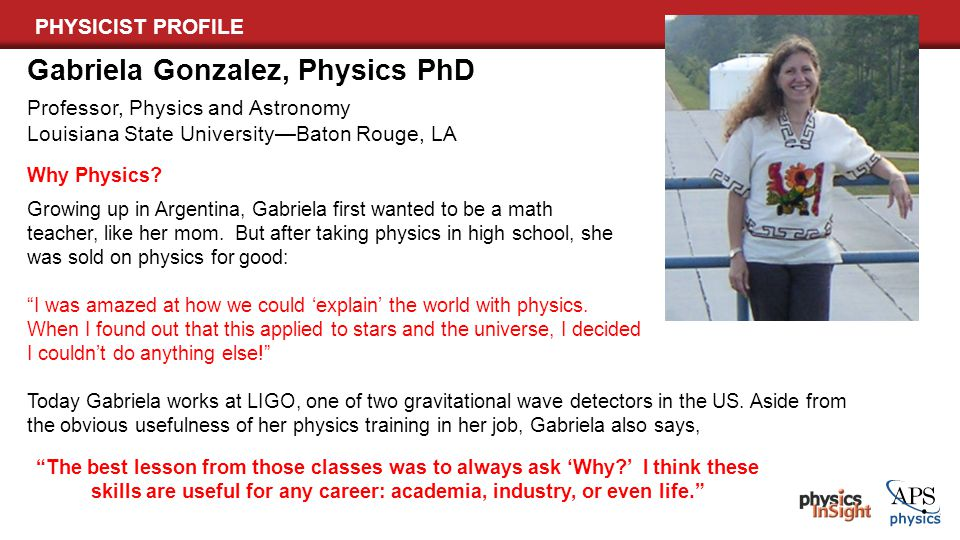 PHYSICIST PROFILE Gabriela Gonzalez, Physics PhD Professor, Physics and Astronomy Louisiana State University—Baton Rouge, LA Why Physics? Growing up i