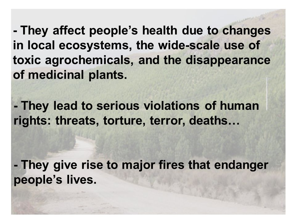 - They affect people's health due to changes in local ecosystems, the wide-scale use of toxic agrochemicals, and the disappearance of medicinal plants