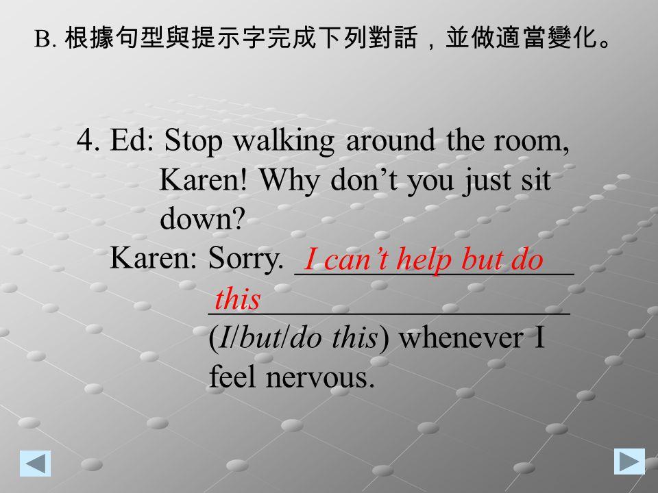 B. 根據句型與提示字完成下列對話,並做適當變化。 4. Ed: Stop walking around the room, Karen! Why don't you just sit down? Karen: Sorry. _________________ ___________________