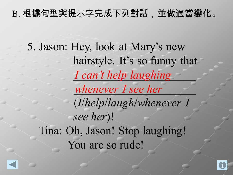 B. 根據句型與提示字完成下列對話,並做適當變化。 5. Jason: Hey, look at Mary's new hairstyle. It's so funny that _____________________ _____________________ (I/help/laugh/wh