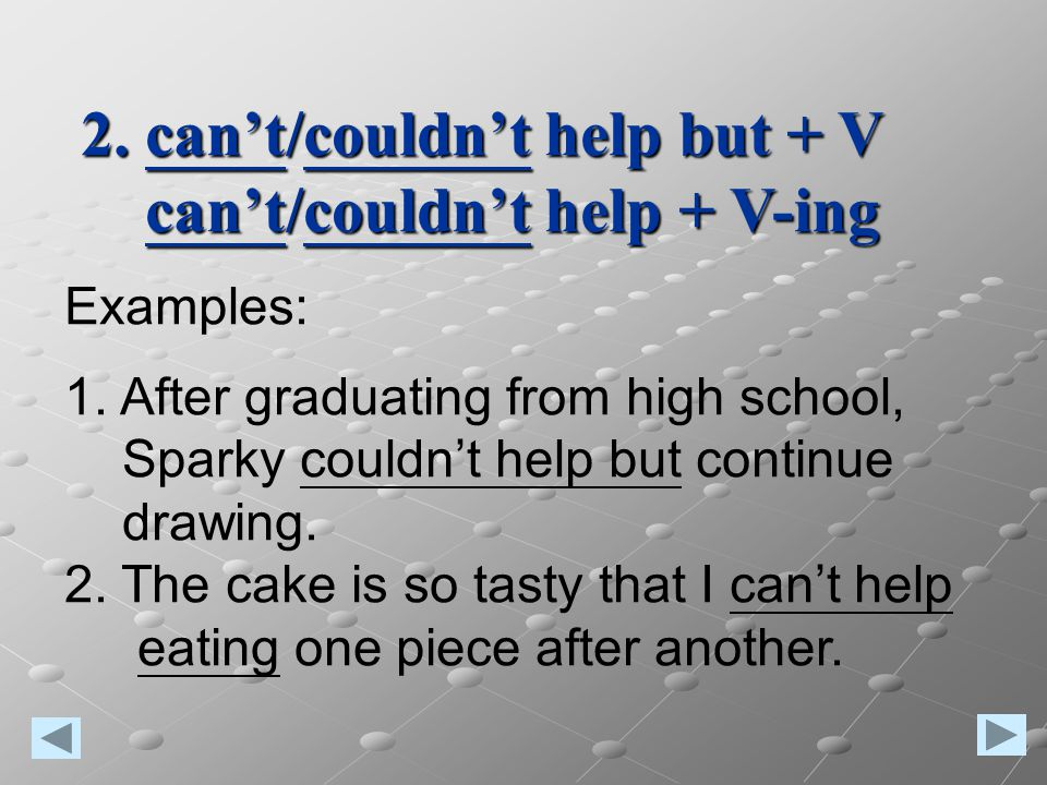Examples: 1. After graduating from high school, Sparky couldn't help but continue drawing. 2. The cake is so tasty that I can't help eating one piece