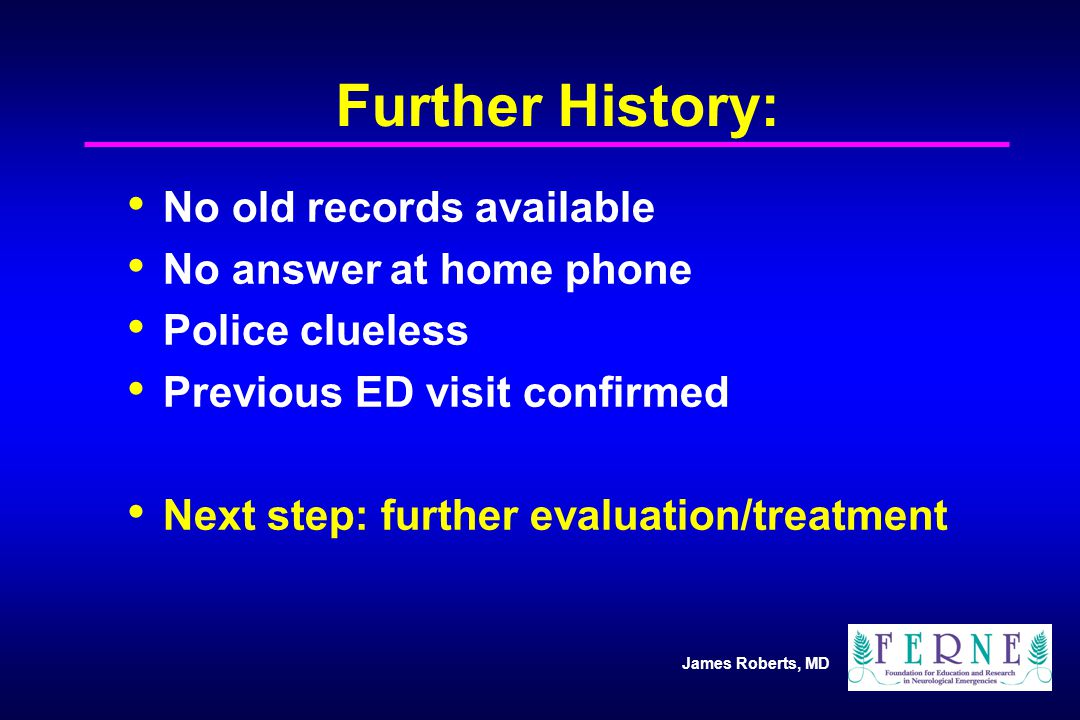 James Roberts, MD Further History: No old records available No answer at home phone Police clueless Previous ED visit confirmed Next step: further evaluation/treatment