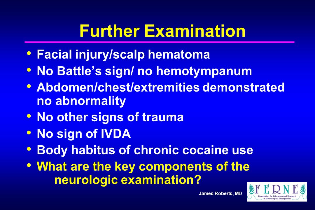 James Roberts, MD Further Examination Facial injury/scalp hematoma No Battle's sign/ no hemotympanum Abdomen/chest/extremities demonstrated no abnormality No other signs of trauma No sign of IVDA Body habitus of chronic cocaine use What are the key components of the neurologic examination