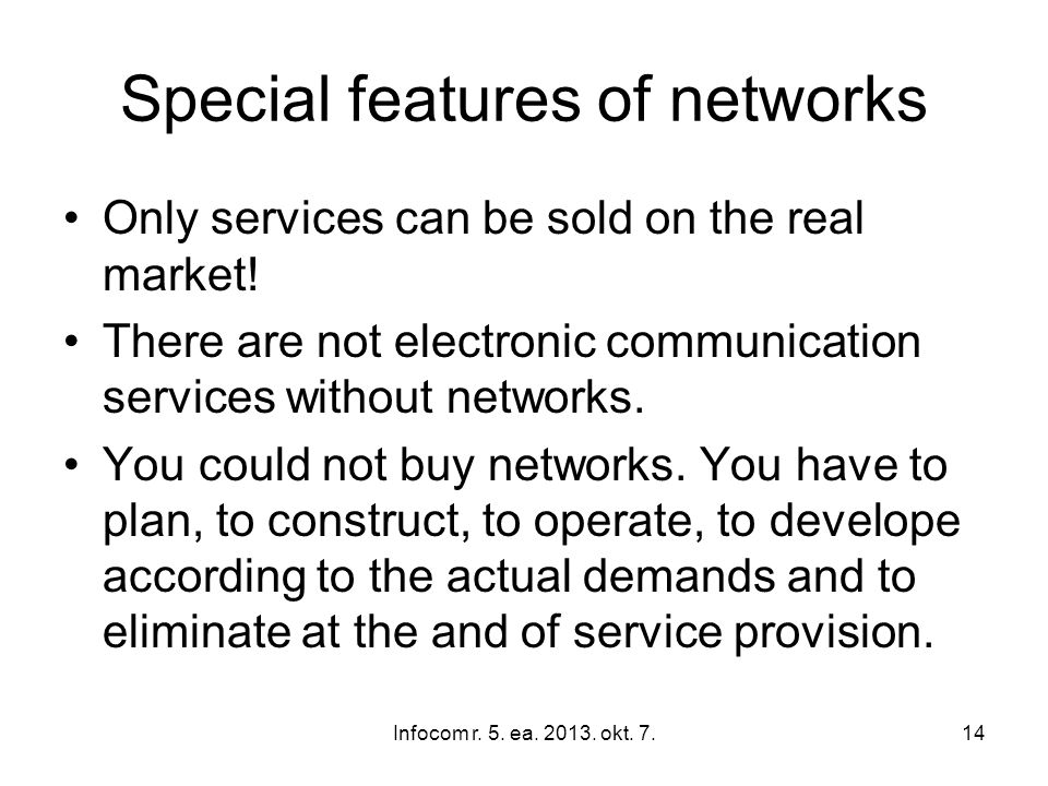 Infocom r. 5. ea. 2013. okt. 7.14 Special features of networks Only services can be sold on the real market! There are not electronic communication se