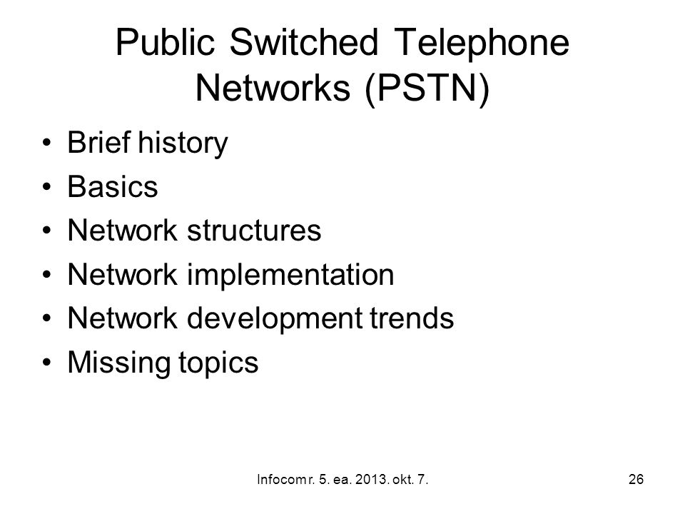 Infocom r. 5. ea. 2013. okt. 7.26 Public Switched Telephone Networks (PSTN) Brief history Basics Network structures Network implementation Network dev