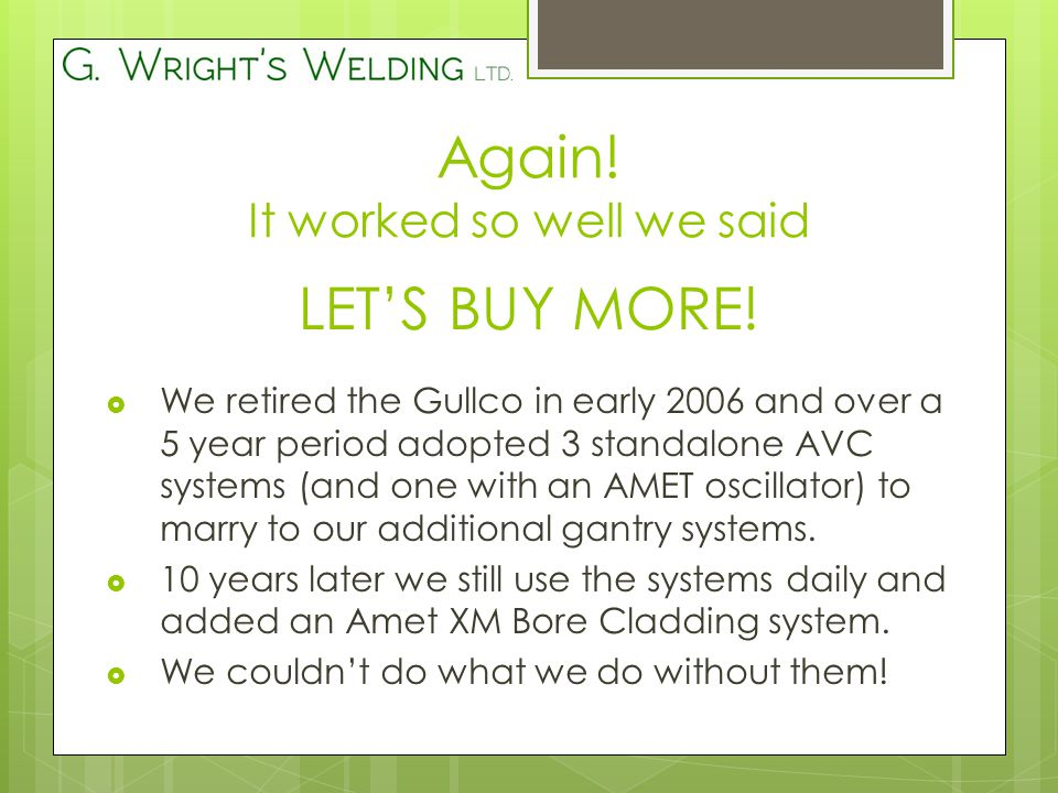  We retired the Gullco in early 2006 and over a 5 year period adopted 3 standalone AVC systems (and one with an AMET oscillator) to marry to our additional gantry systems.