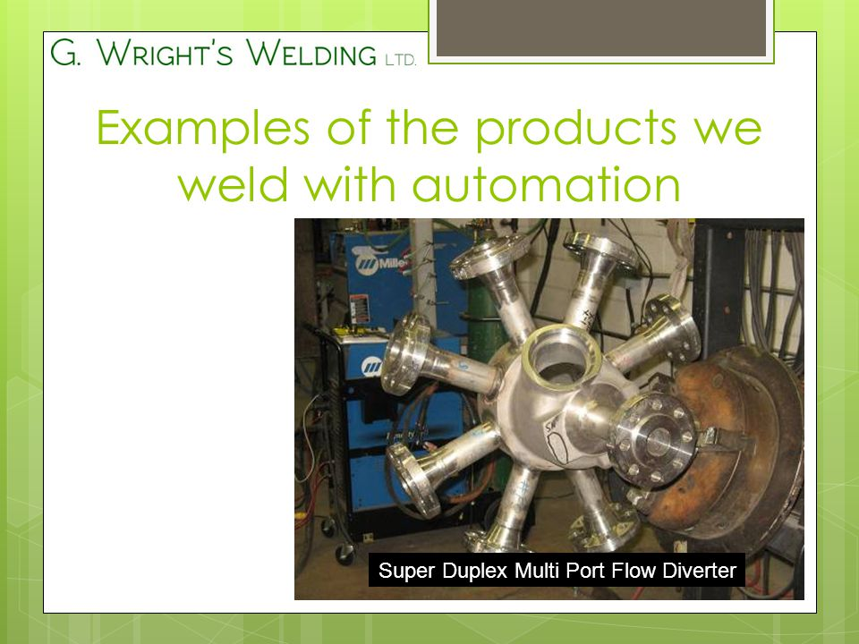 Super Duplex Multi Port Flow Diverter Examples of the products we weld with automation
