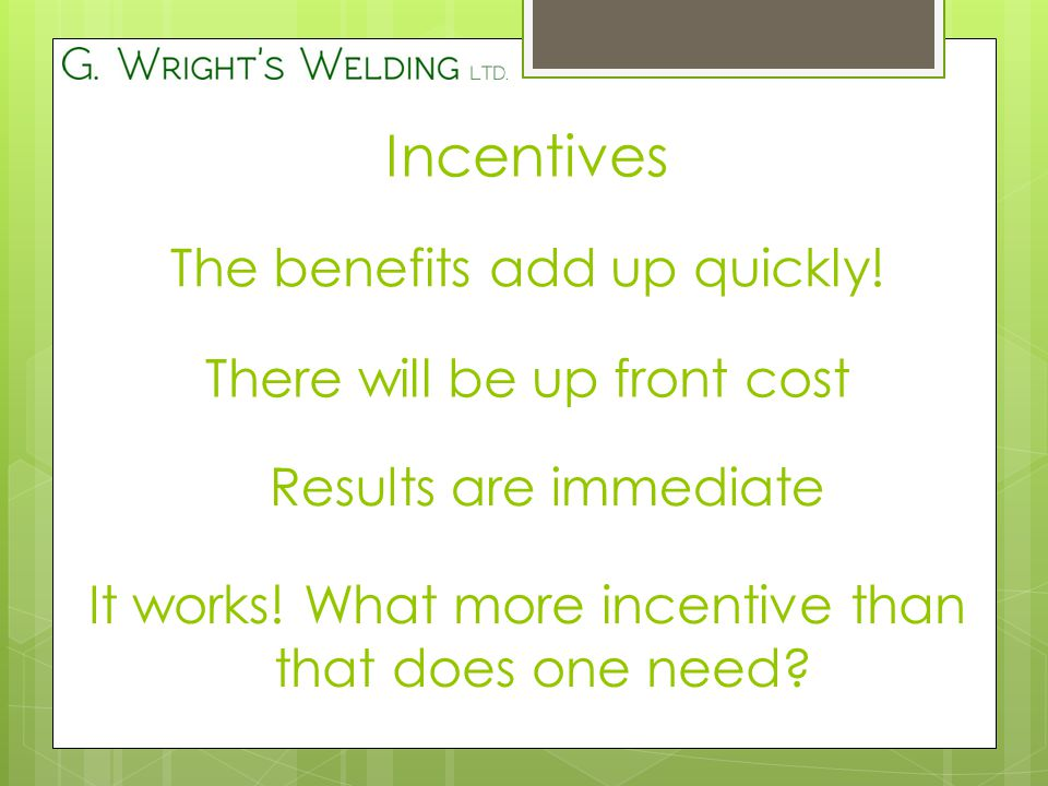 Incentives The benefits add up quickly.There will be up front cost Results are immediate It works.