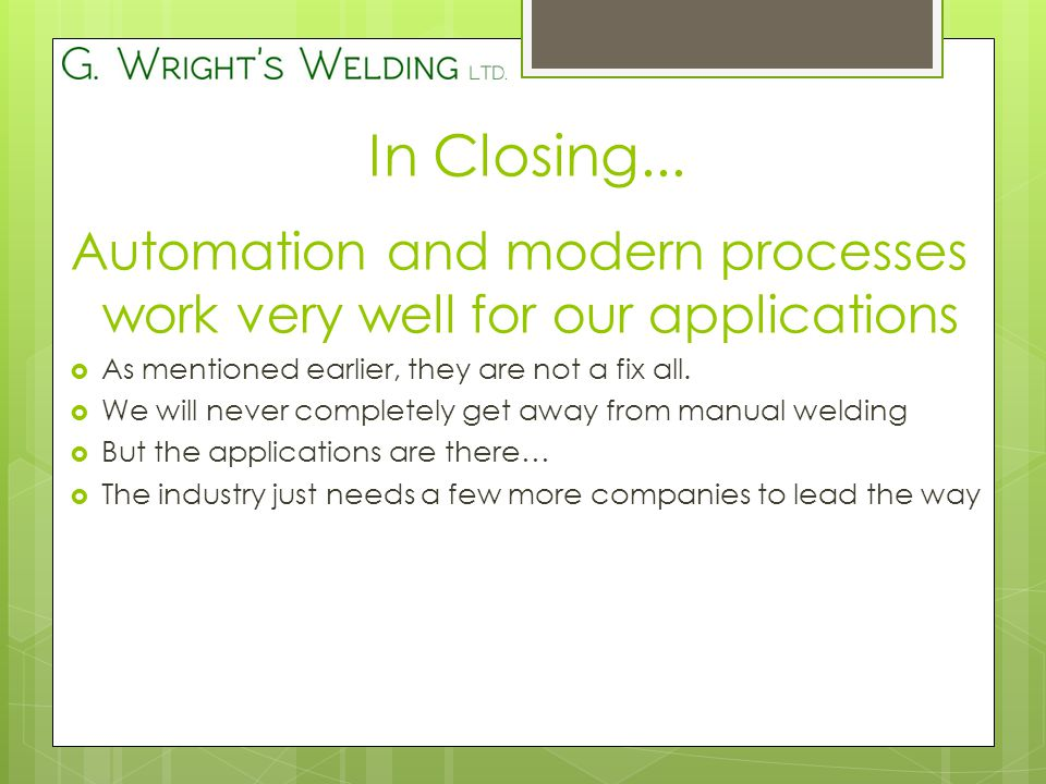 In Closing... Automation and modern processes work very well for our applications  As mentioned earlier, they are not a fix all.  We will never comp