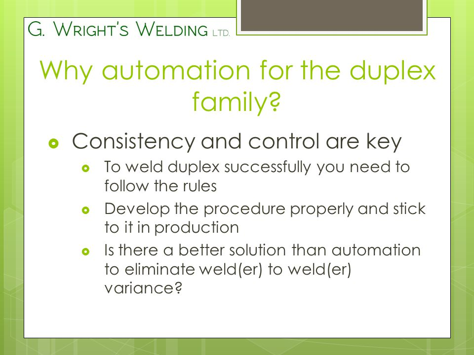  Consistency and control are key  To weld duplex successfully you need to follow the rules  Develop the procedure properly and stick to it in production  Is there a better solution than automation to eliminate weld(er) to weld(er) variance.