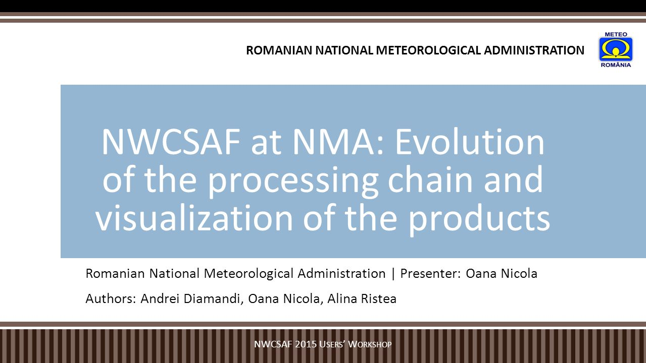 Romanian National Meteorological Administration | Presenter: Oana Nicola Authors: Andrei Diamandi, Oana Nicola, Alina Ristea NWCSAF at NMA: Evolution of the processing chain and visualization of the products NWCSAF 2015 U SERS ' W ORKSHOP ROMANIAN NATIONAL METEOROLOGICAL ADMINISTRATION