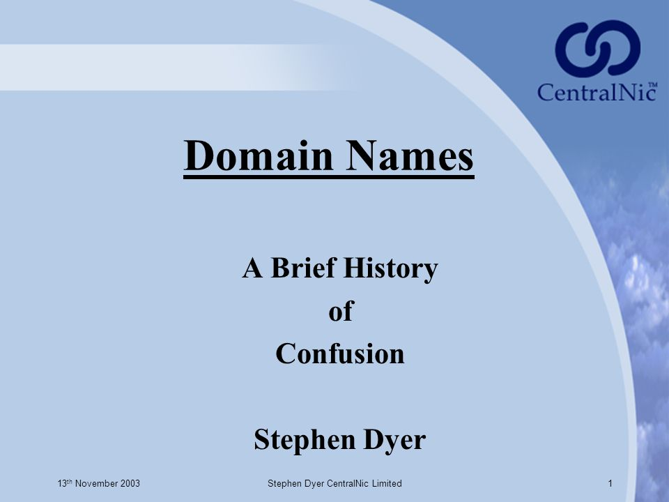 13 th November 2003Stephen Dyer CentralNic Limited1 Domain Names A Brief History of Confusion Stephen Dyer