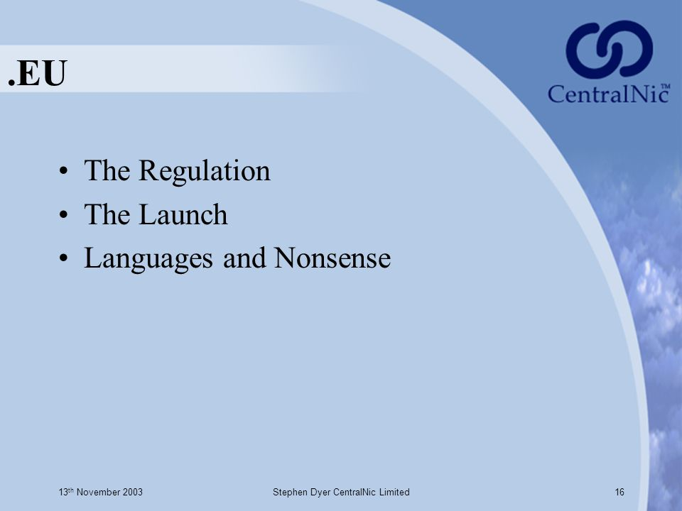 13 th November 2003Stephen Dyer CentralNic Limited16.EU The Regulation The Launch Languages and Nonsense
