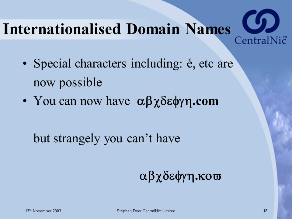13 th November 2003Stephen Dyer CentralNic Limited18 Internationalised Domain Names Special characters including: é, etc are now possible You can now have .com but strangely you can't have .