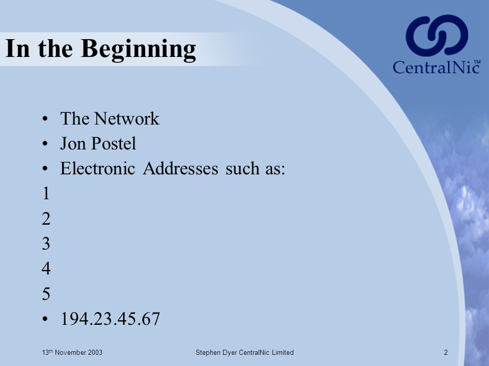 13 th November 2003Stephen Dyer CentralNic Limited2 In the Beginning The Network Jon Postel Electronic Addresses such as: 1 2 3 4 5 194.23.45.67