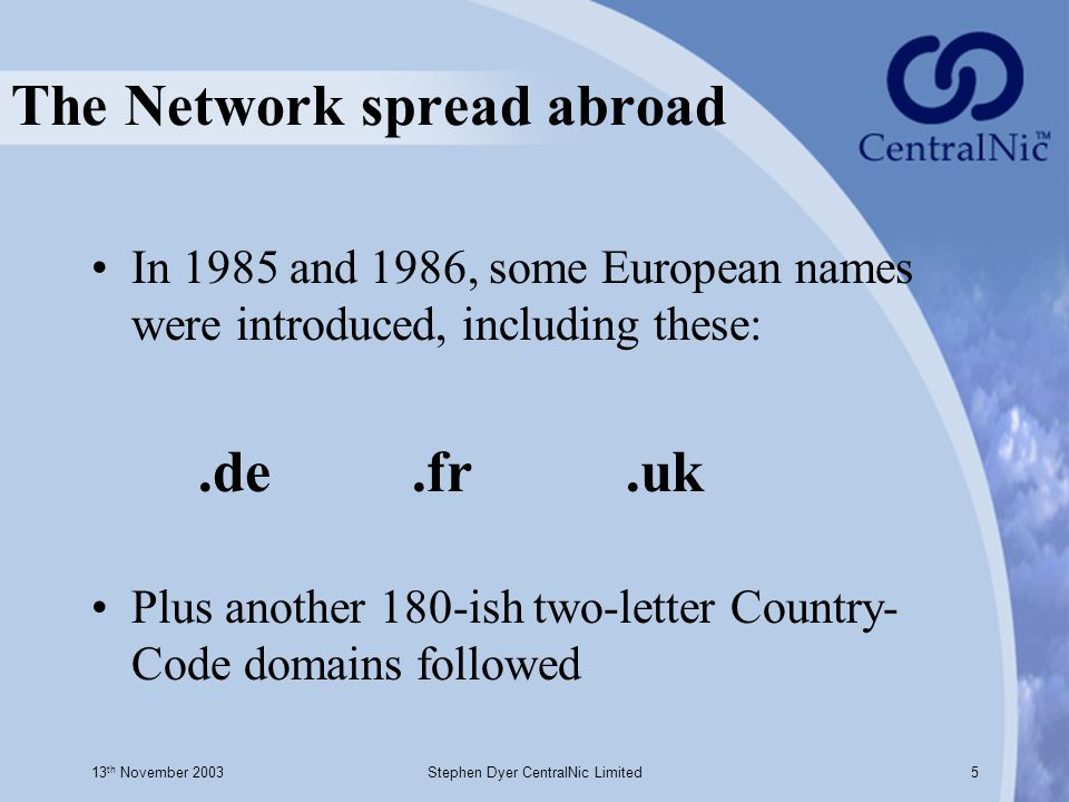 13 th November 2003Stephen Dyer CentralNic Limited5 The Network spread abroad In 1985 and 1986, some European names were introduced, including these:.de.fr.uk Plus another 180-ish two-letter Country- Code domains followed