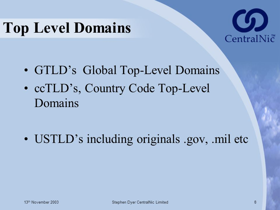 13 th November 2003Stephen Dyer CentralNic Limited8 Top Level Domains GTLD's Global Top-Level Domains ccTLD's, Country Code Top-Level Domains USTLD's including originals.gov,.mil etc