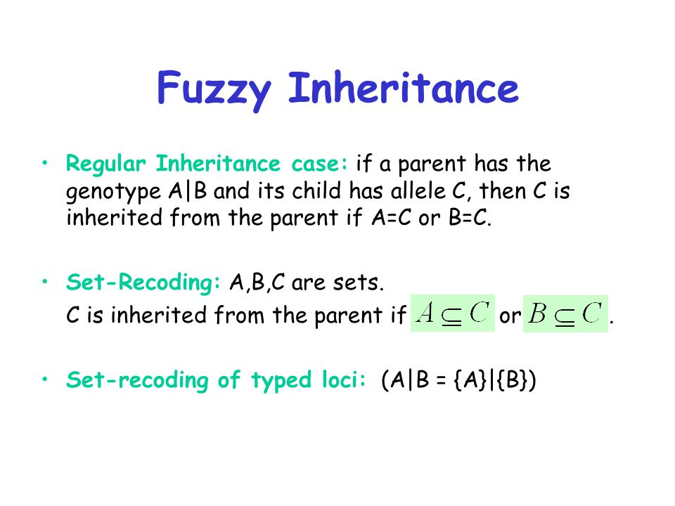 Fuzzy Inheritance Regular Inheritance case: if a parent has the genotype A|B and its child has allele C, then C is inherited from the parent if A=C or B=C.