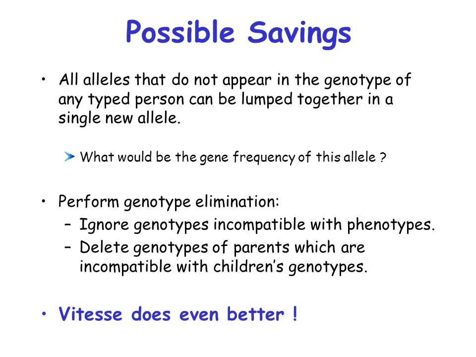 Possible Savings All alleles that do not appear in the genotype of any typed person can be lumped together in a single new allele.