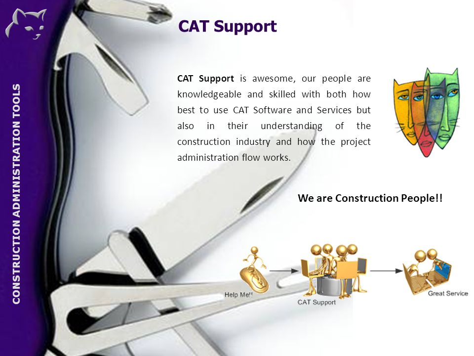 CONSTRUCTION ADMINISTRATION TOOLS CAT Support is awesome, our people are knowledgeable and skilled with both how best to use CAT Software and Services but also in their understanding of the construction industry and how the project administration flow works.