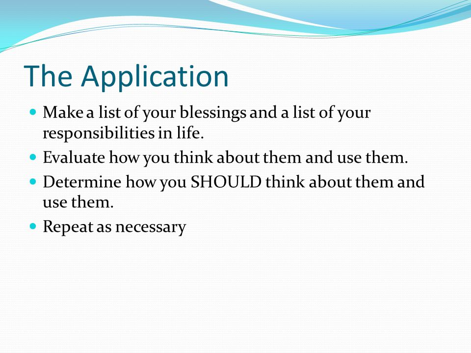 The Application Make a list of your blessings and a list of your responsibilities in life.