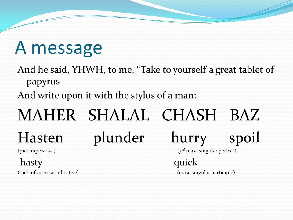 A message And he said, YHWH, to me, Take to yourself a great tablet of papyrus And write upon it with the stylus of a man: MAHER SHALAL CHASH BAZ Hasten plunder hurry spoil (piel imperative) (3 rd masc singular perfect) hasty quick (piel infinitive as adjective) (masc singular participle)