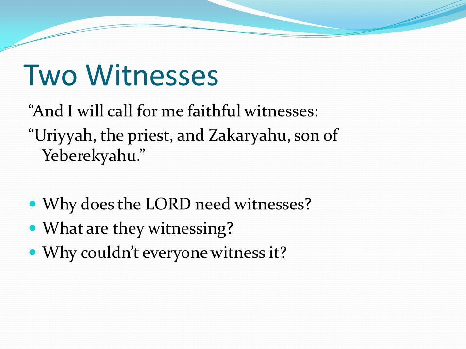 Two Witnesses And I will call for me faithful witnesses: Uriyyah, the priest, and Zakaryahu, son of Yeberekyahu. Why does the LORD need witnesses.
