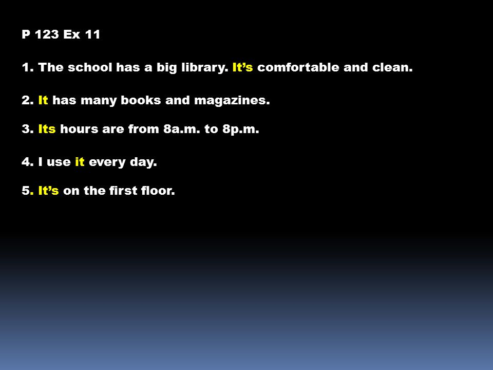 P 123 Ex 11 1. The school has a big library. It's comfortable and clean. 2. It has many books and magazines. 3. Its hours are from 8a.m. to 8p.m. 4. I