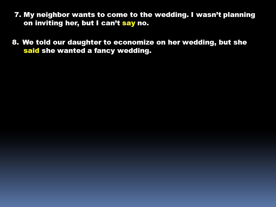 7. My neighbor wants to come to the wedding. I wasn't planning on inviting her, but I can't say no. 8.We told our daughter to economize on her wedding