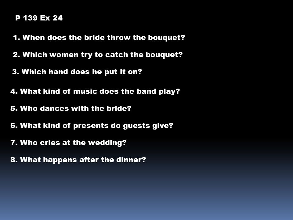 P 139 Ex 24 1. When does the bride throw the bouquet? 2. Which women try to catch the bouquet? 3. Which hand does he put it on? 4. What kind of music