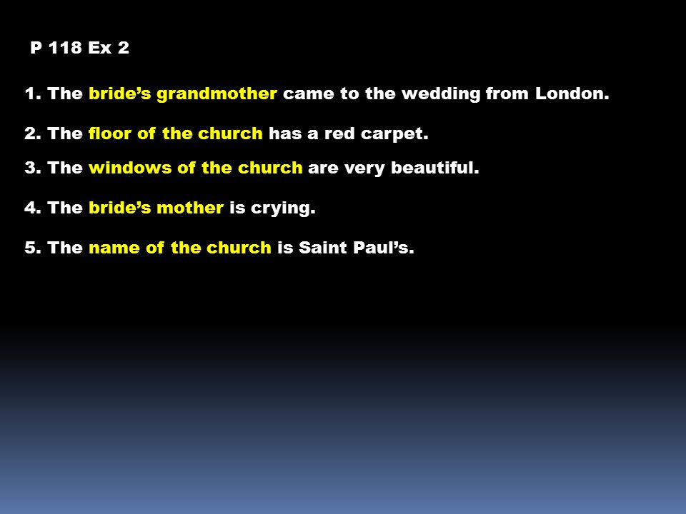 P 118 Ex 2 1. The bride's grandmother came to the wedding from London. 2. The floor of the church has a red carpet. 3. The windows of the church are v