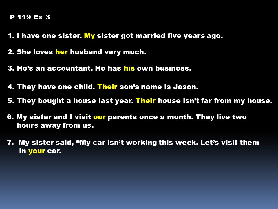 P 119 Ex 3 1. I have one sister. My sister got married five years ago. 2. She loves her husband very much. 3. He's an accountant. He has his own busin