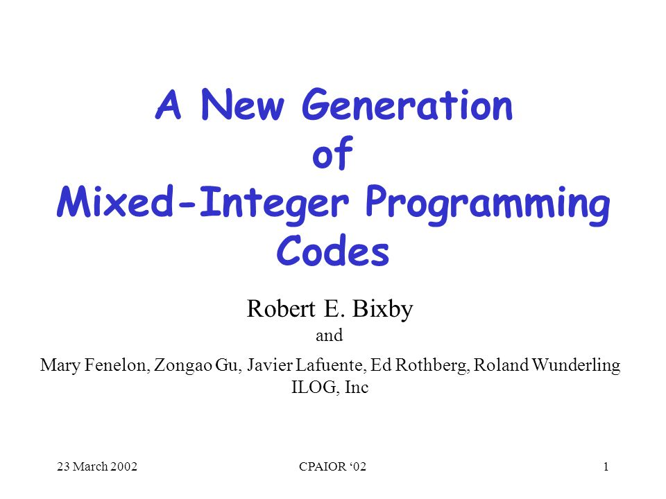 23 March 2002CPAIOR '021 A New Generation of Mixed-Integer Programming Codes Mary Fenelon, Zongao Gu, Javier Lafuente, Ed Rothberg, Roland Wunderling ILOG, Inc Robert E.