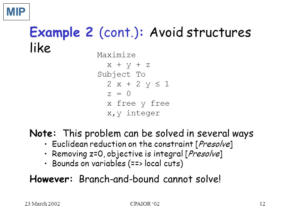 23 March 2002CPAIOR '0212 Example 2 (cont.): Avoid structures like Maximize x + y + z Subject To 2 x + 2 y  1 z = 0 x free y free x,y integer MIP Note: This problem can be solved in several ways Euclidean reduction on the constraint [Presolve] Removing z=0, objective is integral [Presolve] Bounds on variables (==> local cuts) However: Branch-and-bound cannot solve!