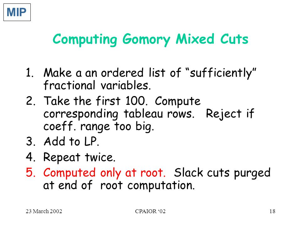 23 March 2002CPAIOR '0218 Computing Gomory Mixed Cuts 1.Make a an ordered list of sufficiently fractional variables.