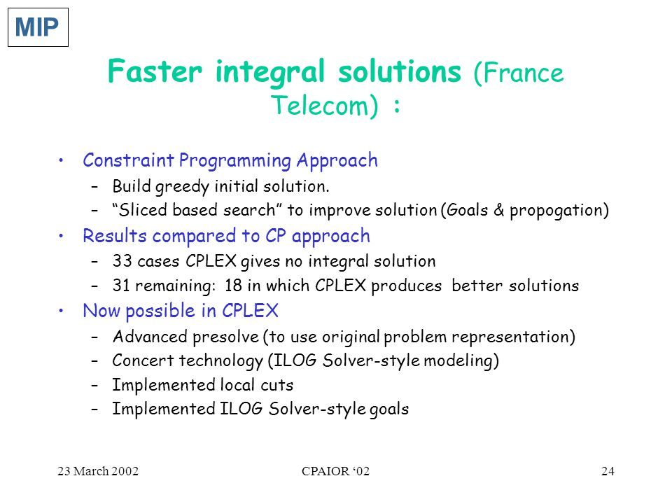 """23 March 2002CPAIOR '0224 Faster integral solutions (France Telecom) : Constraint Programming Approach –Build greedy initial solution. –""""Sliced based"""