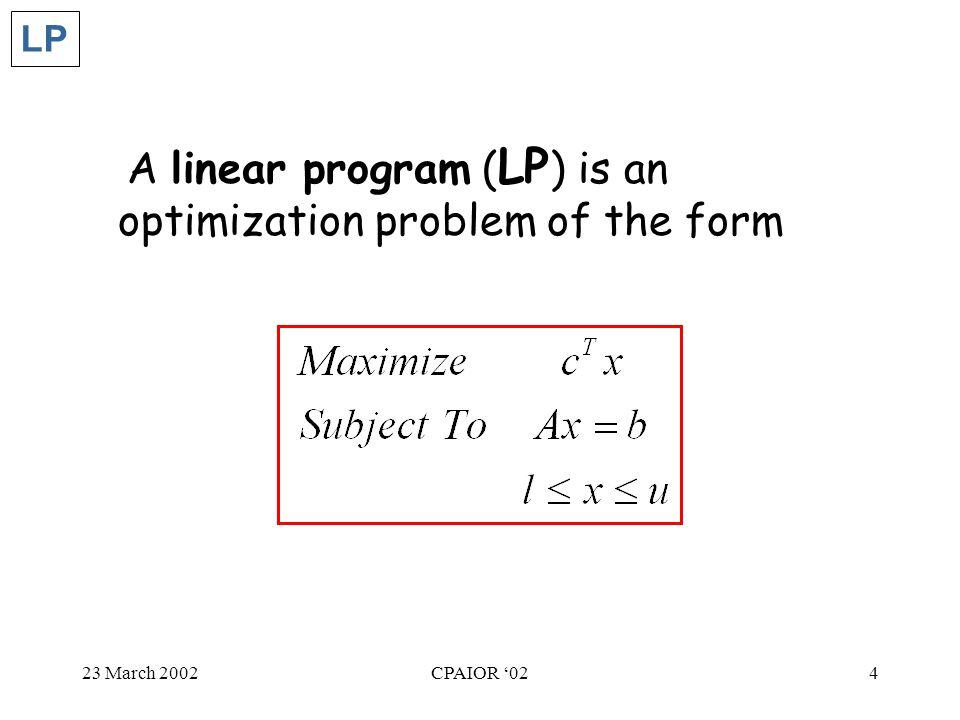 23 March 2002CPAIOR '024 A linear program ( LP ) is an optimization problem of the form LP