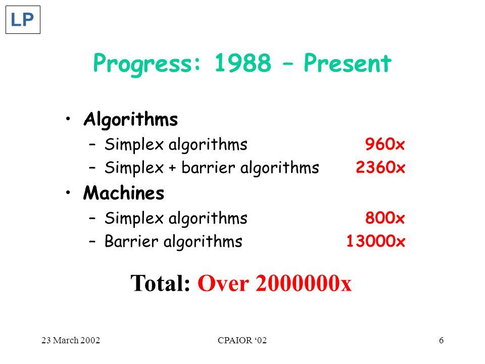23 March 2002CPAIOR '026 Progress: 1988 – Present Algorithms –Simplex algorithms 960x –Simplex + barrier algorithms2360x Machines –Simplex algorithms 800x –Barrier algorithms 13000x LP Total: Over 2000000x