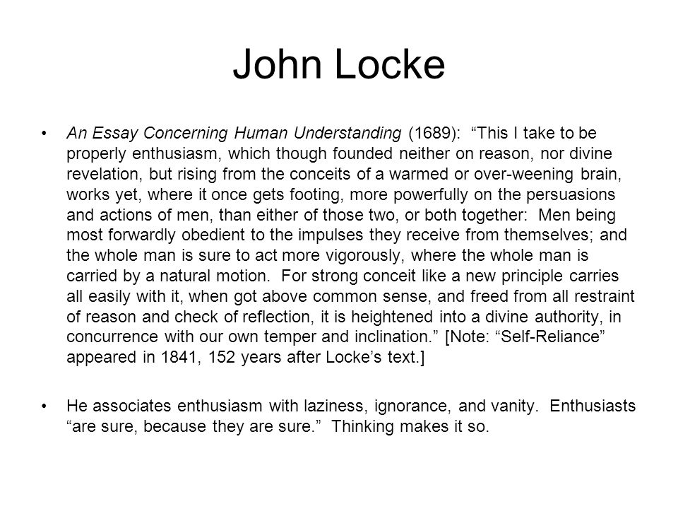 John Locke An Essay Concerning Human Understanding (1689): This I take to be properly enthusiasm, which though founded neither on reason, nor divine revelation, but rising from the conceits of a warmed or over-weening brain, works yet, where it once gets footing, more powerfully on the persuasions and actions of men, than either of those two, or both together: Men being most forwardly obedient to the impulses they receive from themselves; and the whole man is sure to act more vigorously, where the whole man is carried by a natural motion.