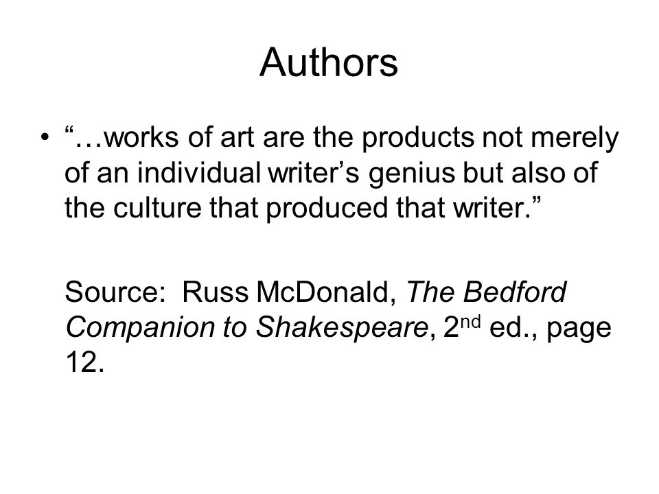 Authors …works of art are the products not merely of an individual writer's genius but also of the culture that produced that writer. Source: Russ McDonald, The Bedford Companion to Shakespeare, 2 nd ed., page 12.