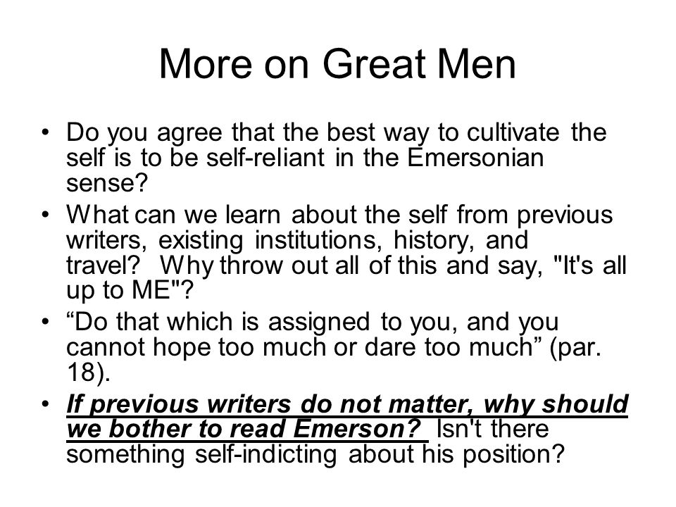 More on Great Men Do you agree that the best way to cultivate the self is to be self-reliant in the Emersonian sense.
