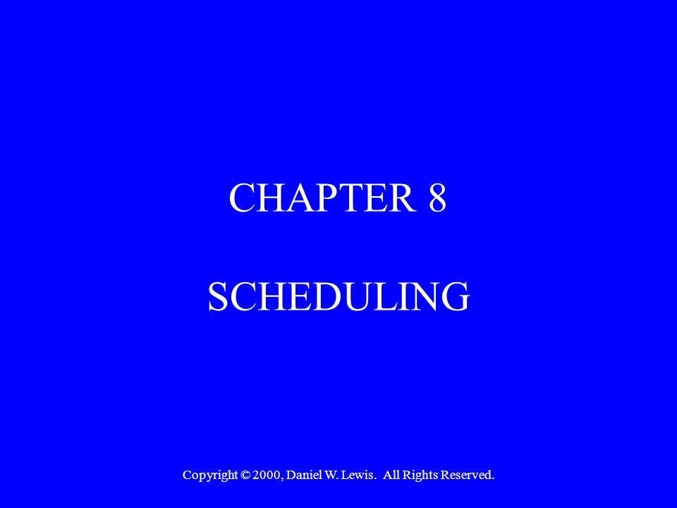 Copyright © 2000, Daniel W. Lewis. All Rights Reserved. CHAPTER 8 SCHEDULING