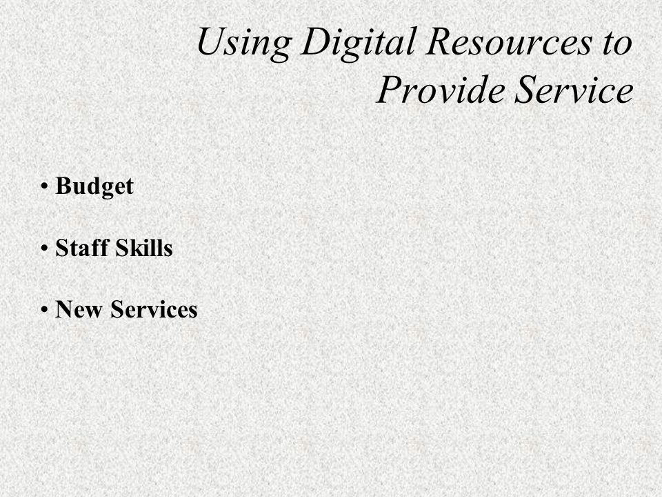Using Digital Resources to Provide Service Budget Staff Skills New Services