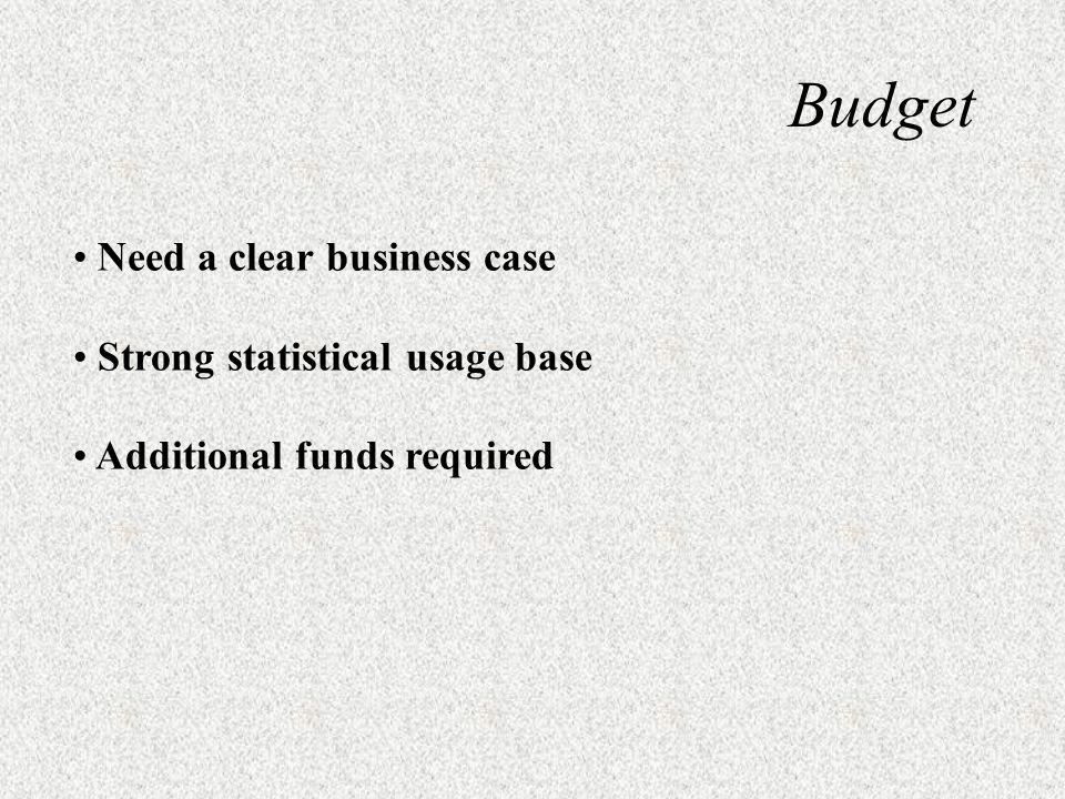 Budget Need a clear business case Strong statistical usage base Additional funds required