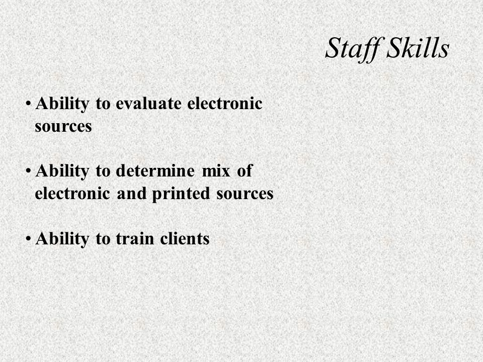 Staff Skills Ability to evaluate electronic sources Ability to determine mix of electronic and printed sources Ability to train clients