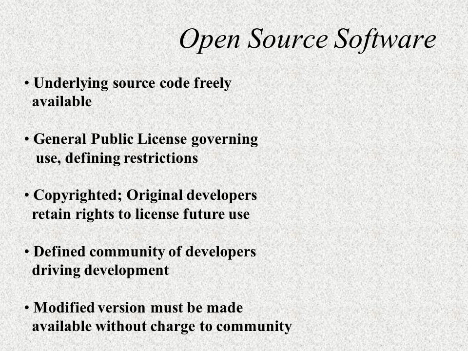 Open Source Software Underlying source code freely available General Public License governing use, defining restrictions Copyrighted; Original develop