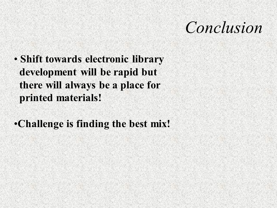 Conclusion Shift towards electronic library development will be rapid but there will always be a place for printed materials! Challenge is finding the