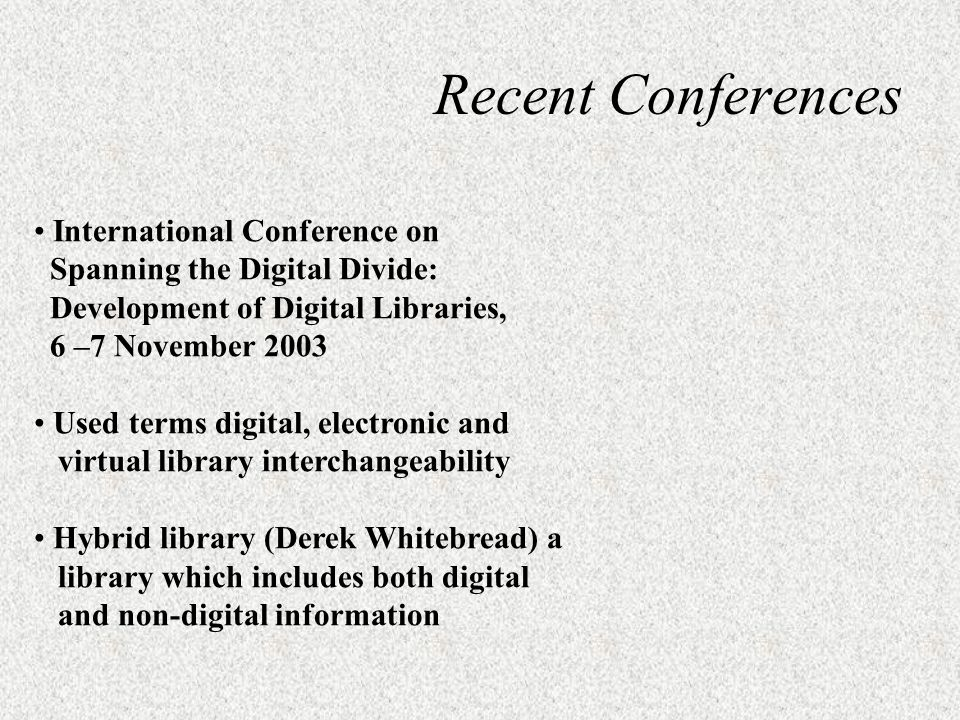 International Conference on Spanning the Digital Divide: Development of Digital Libraries, 6 –7 November 2003 Used terms digital, electronic and virtual library interchangeability Hybrid library (Derek Whitebread) a library which includes both digital and non-digital information Recent Conferences