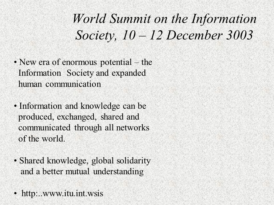 New era of enormous potential – the Information Society and expanded human communication Information and knowledge can be produced, exchanged, shared and communicated through all networks of the world.