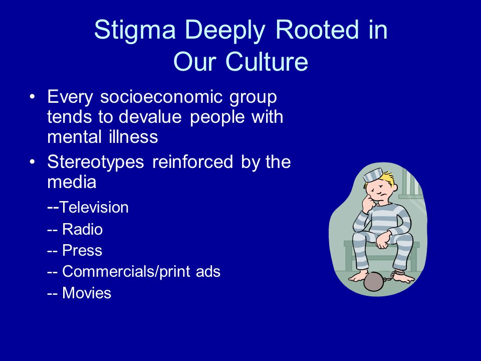 Stigma Deeply Rooted in Our Culture Every socioeconomic group tends to devalue people with mental illness Stereotypes reinforced by the media -- Television -- Radio -- Press -- Commercials/print ads -- Movies